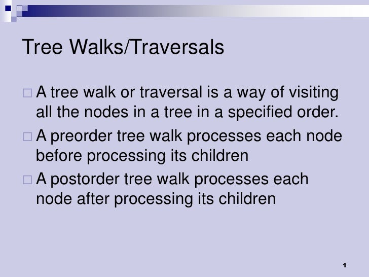Tree Walks/Traversals A tree  walk or traversal is a way of visiting  all the nodes in a tree in a specified order. A pr...