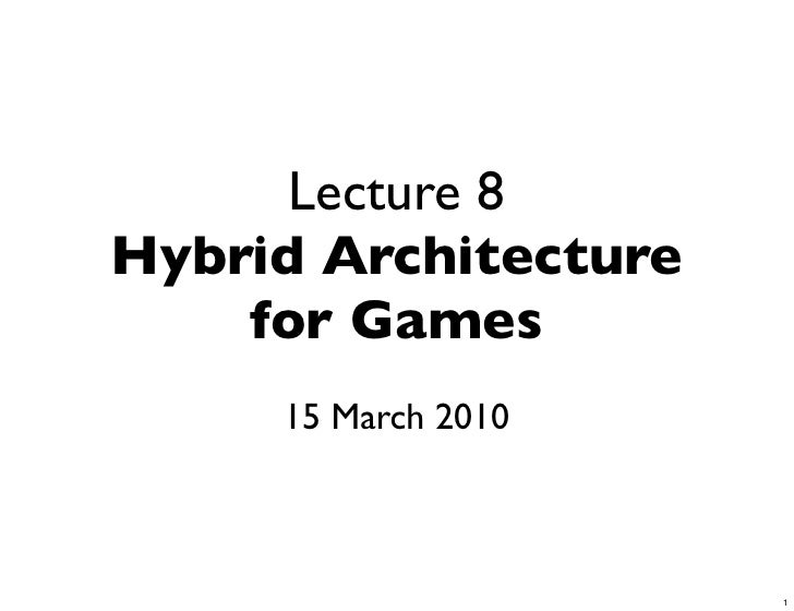 Lecture 8 Hybrid Architecture     for Games      15 March 2010                          1