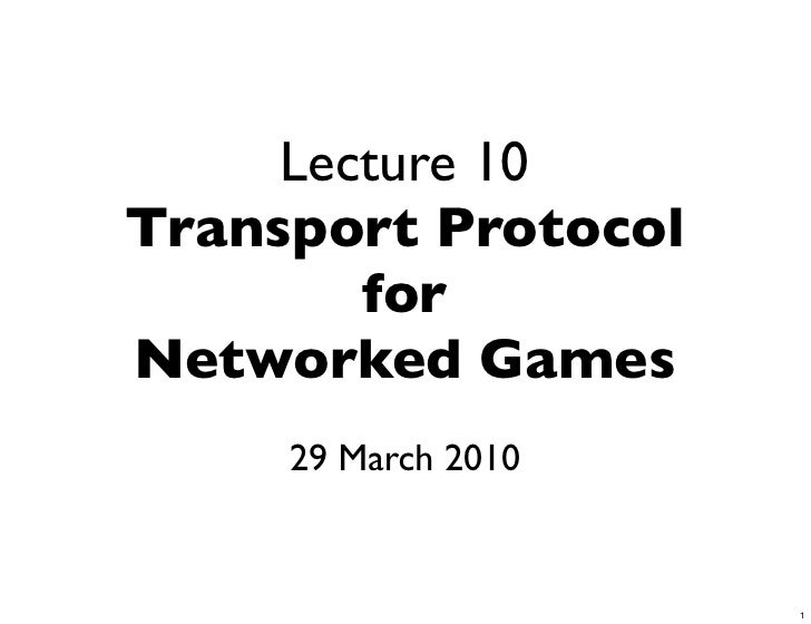 Lecture 10 Transport Protocol         for Networked Games      29 March 2010                        1