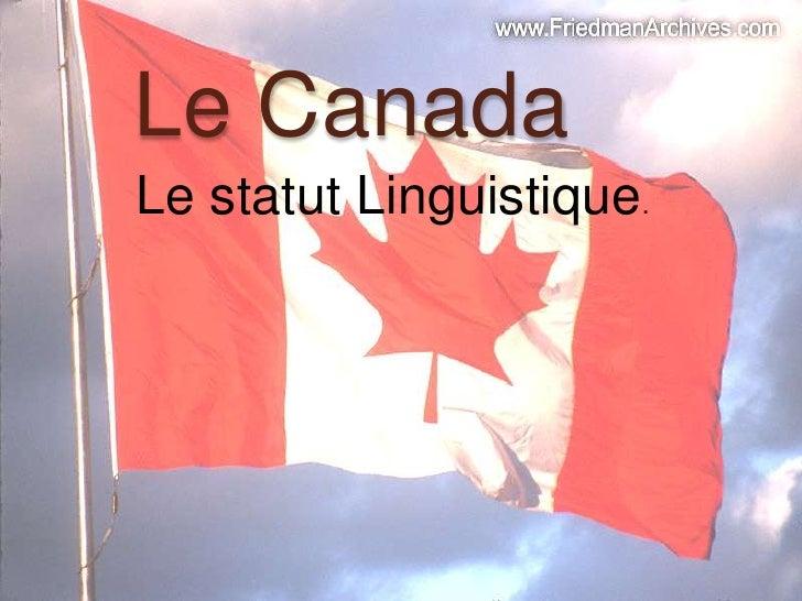 Le Canada<br />Le statutLinguistique.<br />