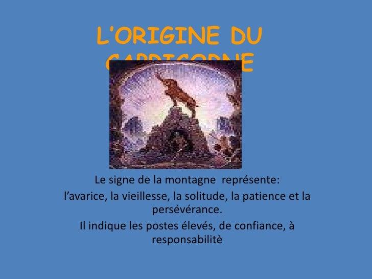 L'ORIGINE DUCAPRICORNE<br />Le signe de la montagne représente:<br />l'avarice, la vieillesse, la solitude, la patience et...