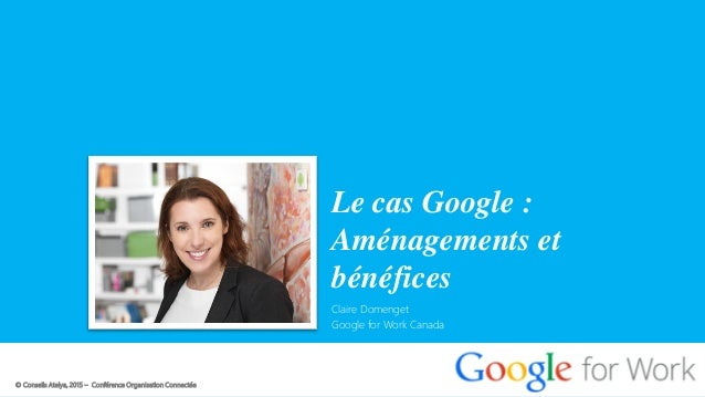 © Conseils Atelya, 2015 – Conférence Organisation Connectée Le cas Google : Aménagements et bénéfices Claire Domenget Goog...