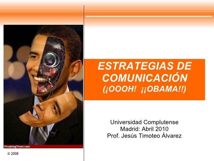 ESTRATEGIAS DE COMUNICACIÓN (¡OOOH!  ¡¡OBAMA!!) Universidad Complutense Madrid: Abril 2010 Prof. Jesús Timoteo Álvarez