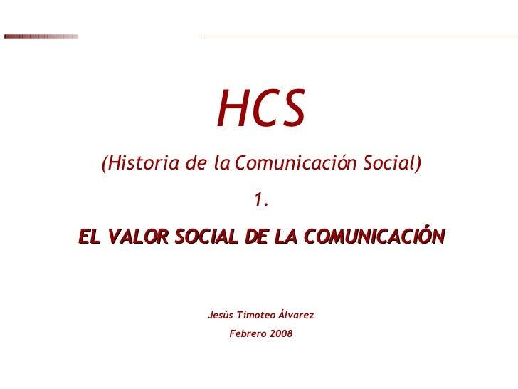 HCS (Historia de la Comunicación Social) 1. EL VALOR SOCIAL DE LA COMUNICACIÓN Jesús Timoteo Álvarez Febrero 2008