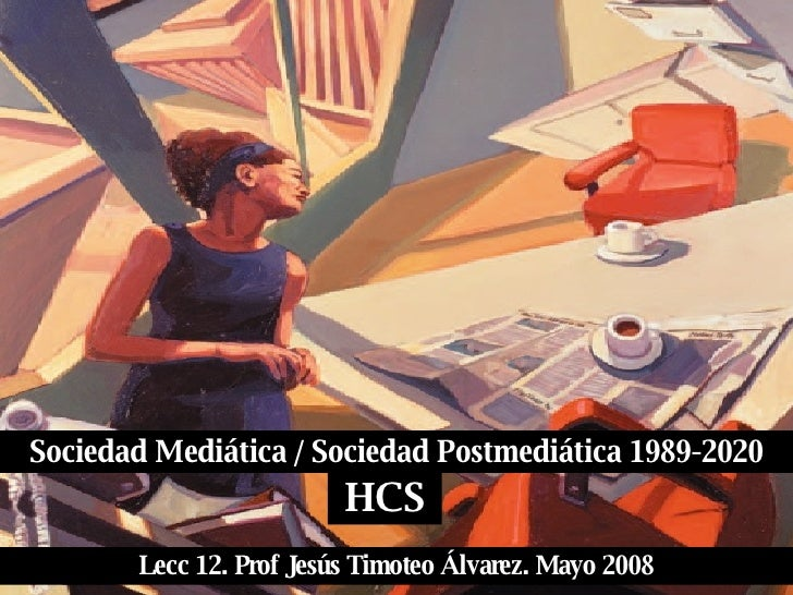 Sociedad Mediática / Sociedad Postmediática 1989-2020 HCS Lecc 12. Prof Jesús Timoteo Álvarez. Mayo 2008
