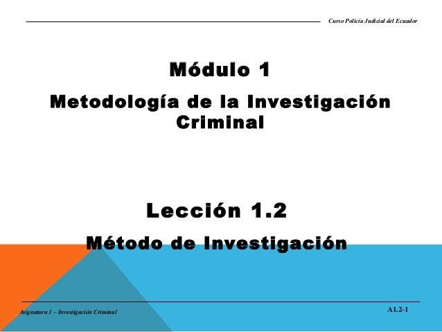 Curso Policía Judicial del Ecuador  Módulo 1 Metodología de la Investigación Criminal  Lección 1.2 Método de Investigación...