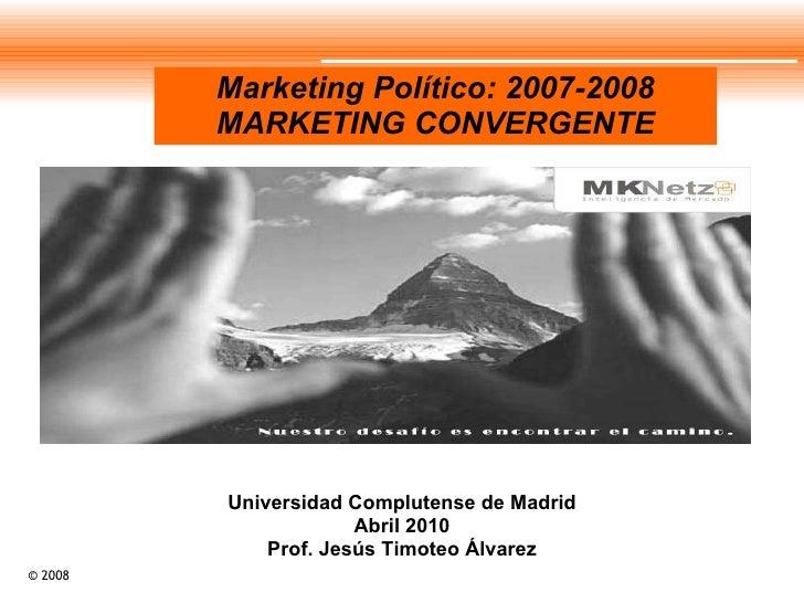 Marketing Político: 2007-2008 MARKETING CONVERGENTE Universidad Complutense de Madrid Abril 2010 Prof. Jesús Timoteo Álvarez