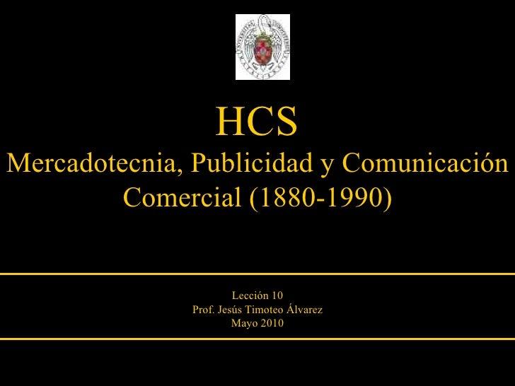 HCS Mercadotecnia, Publicidad y Comunicación Comercial (1880-1990) Lección 10 Prof. Jesús Timoteo Álvarez Mayo 2010