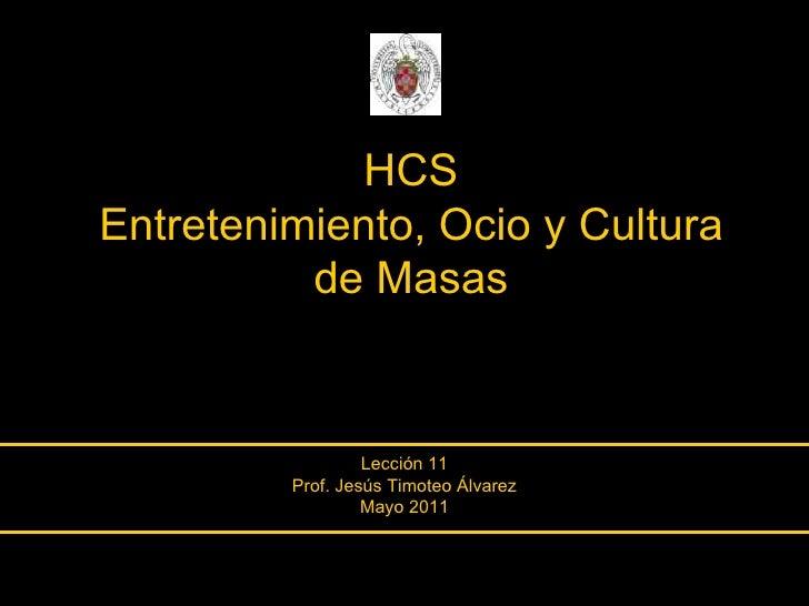 HCS Entretenimiento, Ocio y Cultura de Masas Lección 11 Prof. Jesús Timoteo Álvarez Mayo 2011