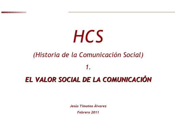 HCS (Historia de la Comunicación Social) 1. EL VALOR SOCIAL DE LA COMUNICACIÓN Jesús Timoteo Álvarez Febrero 2011