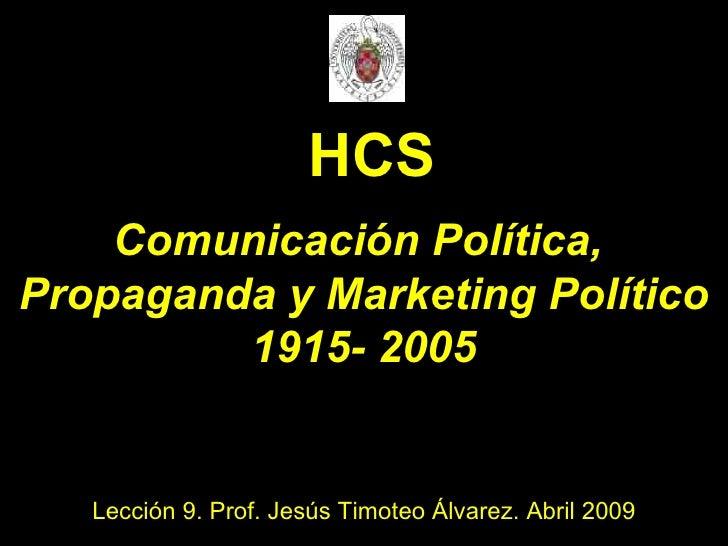 Comunicación Política,  Propaganda y Marketing Político 1915- 2005 Lección 9. Prof. Jesús Timoteo Álvarez. Abril 2009 HCS