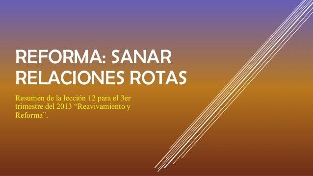 """REFORMA: SANAR RELACIONES ROTAS Resumen de la lección 12 para el 3er trimestre del 2013 """"Reavivamiento y Reforma""""."""
