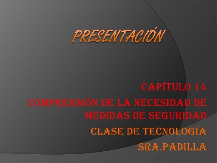 Presentación<br />Capítulo 14<br />Comprensión de la necesidad de medidas de seguridad<br />Clase de tecnología<br />Sra.P...
