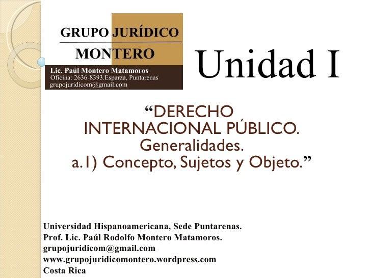 """Unidad I               """"DERECHO        INTERNACIONAL PÚBLICO.               Generalidades.      a.1) Concepto, Sujetos y O..."""