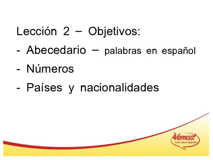 Lección 2 – Objetivos: - Abecedario –  palabras en español - Números - Países y nacionalidades