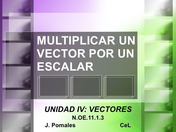 MULTIPLICAR UN VECTOR POR UN ESCALAR UNIDAD IV: VECTORES N.OE.11.1.3 J. Pomales  CeL