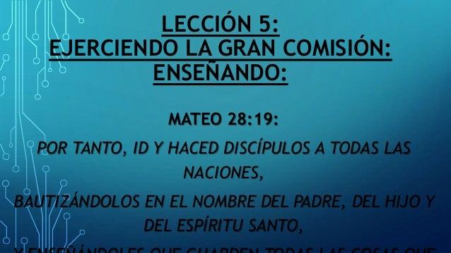 LECCIÓN 5: EJERCIENDO LA GRAN COMISIÓN: ENSEÑANDO: MATEO 28:19: POR TANTO, ID Y HACED DISCÍPULOS A TODAS LAS NACIONES, BAU...