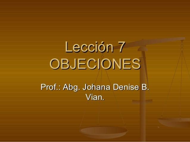 Lección 7  OBJECIONESProf.: Abg. Johana Denise B.             Vian.