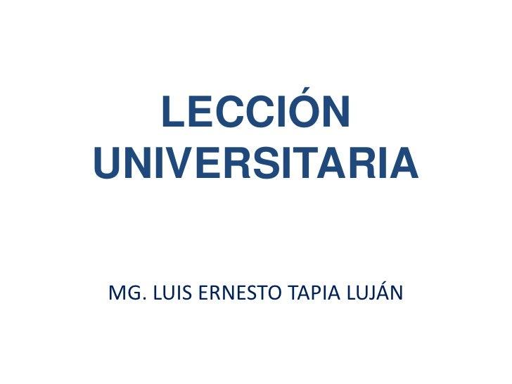 LECCIÓN UNIVERSITARIA<br />MG. LUIS ERNESTO TAPIA LUJÁN<br />