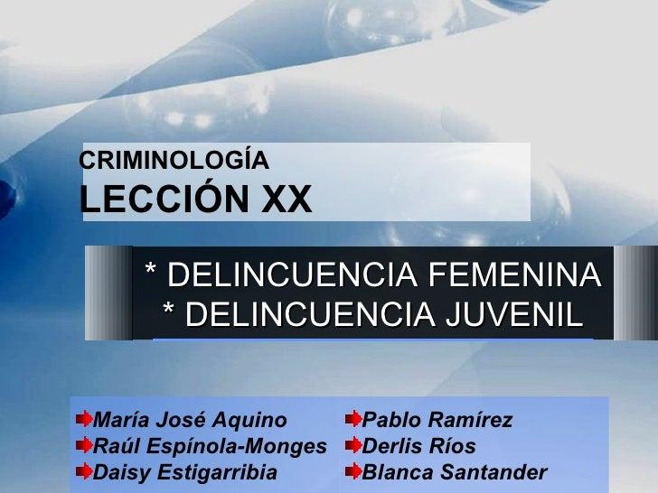 CRIMINOLOGÍA LECCIÓN XX * DELINCUENCIA FEMENINA * DELINCUENCIA JUVENIL <ul><li>María José Aquino </li></ul><ul><li>Raúl Es...