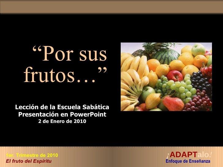 """"""" Por sus frutos…"""" Lección de la Escuela Sabática Presentación en PowerPoint 2 de Enero de 2010 ¡ ADAPT alo !   Enfoque de..."""