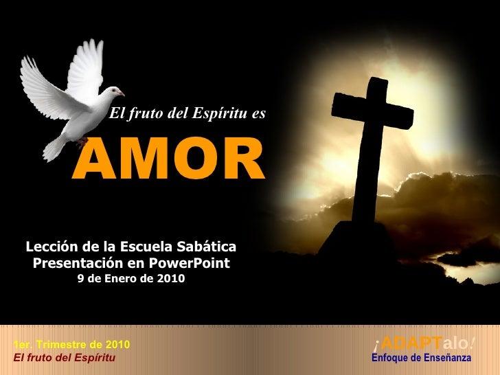 El fruto del Espíritu es AMOR Lección de la Escuela Sabática Presentación en PowerPoint 9 de Enero de 2010 ¡ ADAPT alo !  ...