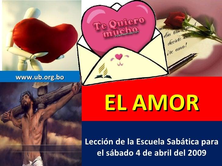 EL AMOR Lección de la Escuela Sabática para el sábado 4 de abril del 2009 www.ub.org.bo