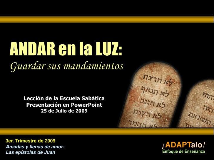 ANDAR en la LUZ:Guardar sus mandamientos<br />Lección de la Escuela SabáticaPresentación en PowerPoint25 de Julio de 2009<...
