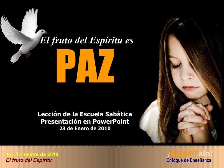 The El fruto del Espíritu es   PAZ Lección de la Escuela Sabática Presentación en PowerPoint 23 de Enero de 2010 ¡ ADAPT a...