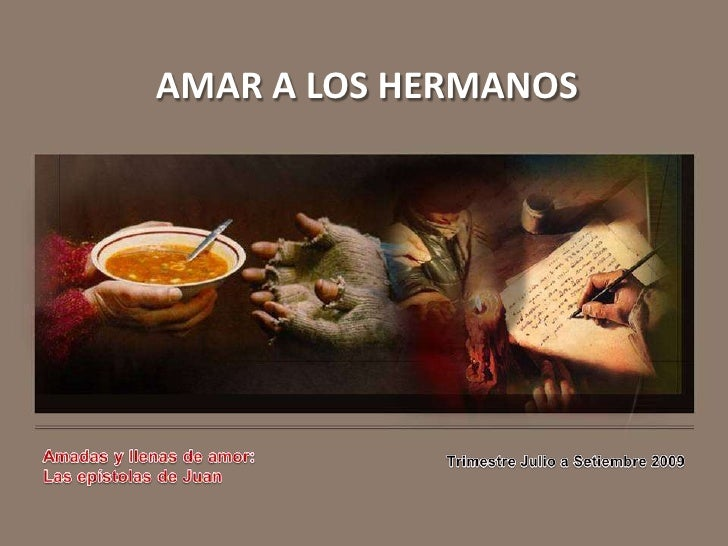 AMAR A LOS HERMANOS<br />Amadas y llenas de amor:<br />Las epístolas de Juan<br />Trimestre Julio a Setiembre 2009<br />