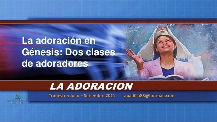 La adoración en Génesis: Dos clases de adoradores<br />LA ADORACION<br />Trimestre: Julio – Setiembre 2011        apadilla...