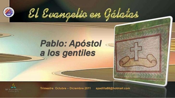 Pablo: Apóstol a los gentiles<br />Trimestre: Octubre – Diciembre 2011      apadilla88@hotmail.com<br />