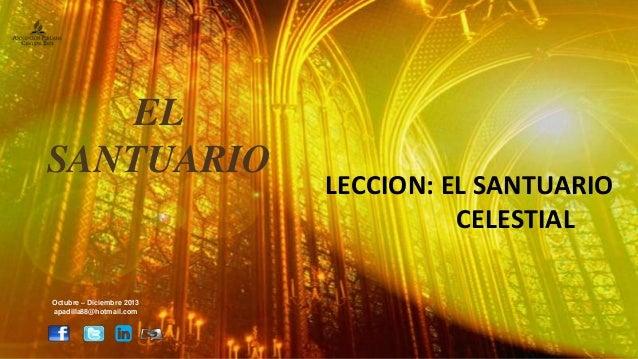 LECCION: EL SANTUARIO CELESTIAL Octubre – Diciembre 2013 apadilla88@hotmail.com EL SANTUARIO