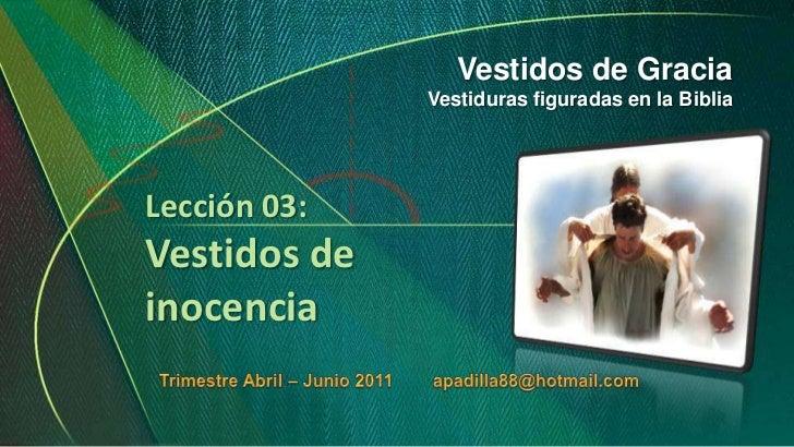 Vestidos de Gracia<br />Vestiduras figuradas en la Biblia<br />Lección 03:Vestidos de inocencia<br />Trimestre Abril – Jun...