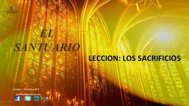 EL SANTUARIO  Octubre – Diciembre 2013 apadilla88@hotmail.com  LECCION: LOS SACRIFICIOS