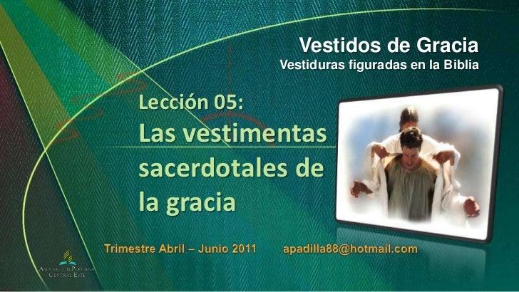 Vestidos de Gracia<br />Vestiduras figuradas en la Biblia<br />Lección 05:Las vestimentas sacerdotales de la gracia<br />T...