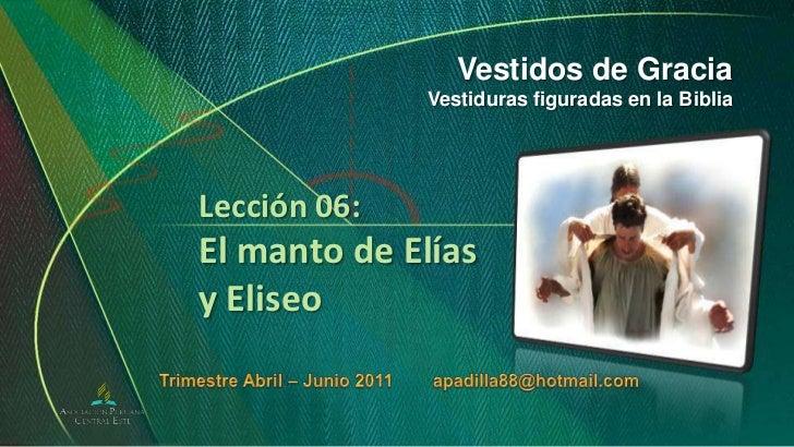 Vestidos de Gracia<br />Vestiduras figuradas en la Biblia<br />Lección 06:El manto de Elías y Eliseo<br />Trimestre Abril ...