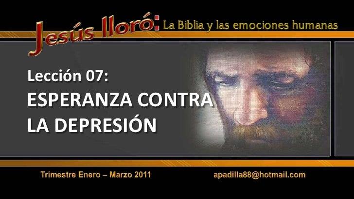 :<br />Lección 07:ESPERANZA CONTRA LA DEPRESIÓN<br />Trimestre Enero – Marzo 2011                            apadilla88@ho...