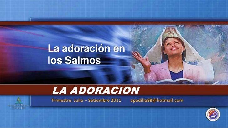 La adoración en los Salmos<br />LA ADORACION<br />Trimestre: Julio – Setiembre 2011        apadilla88@hotmail.com<br />