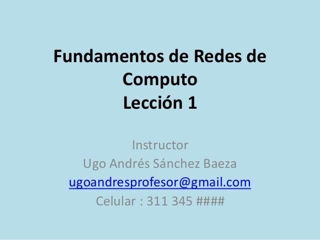 Fundamentos de Redes de  Computo  Lección 1  Instructor  Ugo Andrés Sánchez Baeza  ugoandresprofesor@gmail.com  Celular : ...