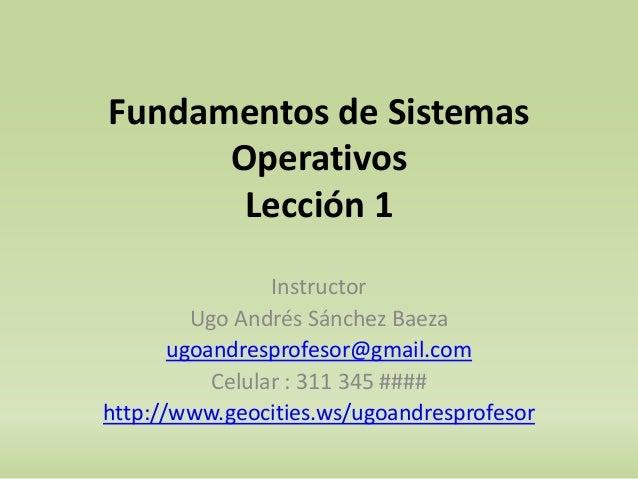 Fundamentos de Sistemas  Operativos  Lección 1  Instructor  Ugo Andrés Sánchez Baeza  ugoandresprofesor@gmail.com  Celular...