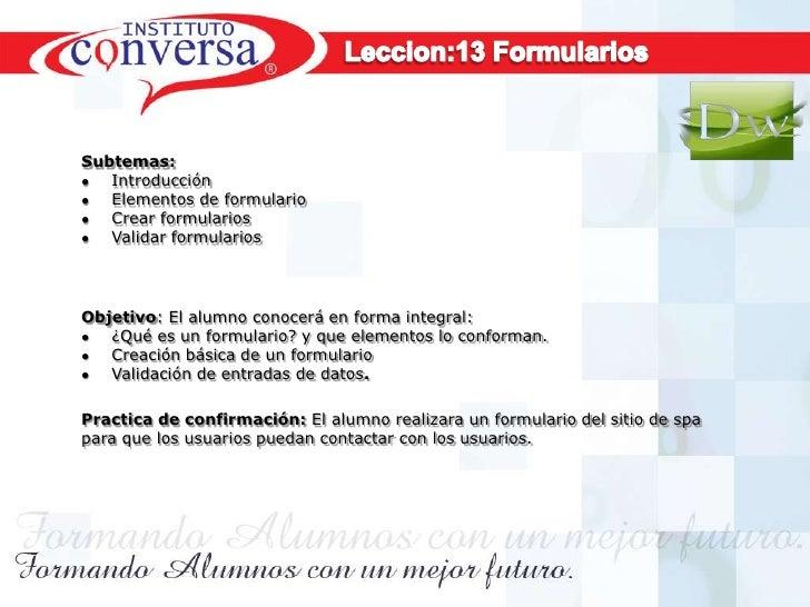 Subtemas:   Introducción   Elementos de formulario   Crear formularios   Validar formulariosObjetivo: El alumno conocerá e...