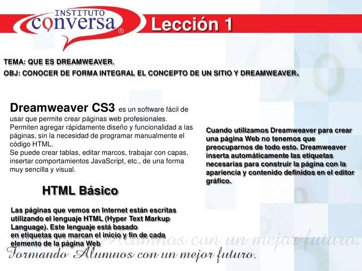 Lección 1<br />TEMA: QUE ES DREAMWEAVER.<br />OBJ: CONOCER DE FORMA INTEGRAL EL CONCEPTO DE UN SITIO Y DREAMWEAVER.<br />C...