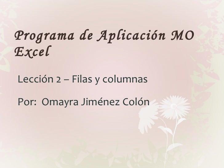 Programa de Aplicación MO Excel Lección 2 – Filas y columnas Por:  Omayra Jiménez Colón