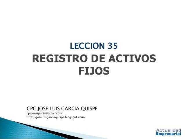 LECCION 35 REGISTRO DE ACTIVOS FIJOS CPC JOSE LUIS GARCIA QUISPE cpcjosegarcia@gmail.com http://joseluisgarciaquispe.blogs...