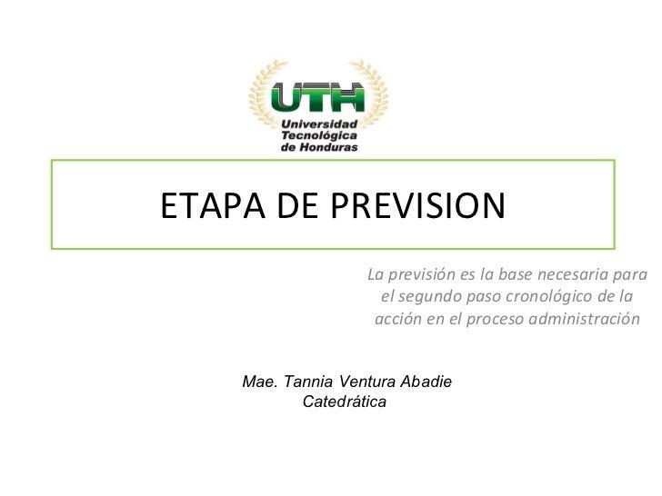 ETAPA DE PREVISION La previsión es la base necesaria para el segundo paso cronológico de la acción en el proceso administr...