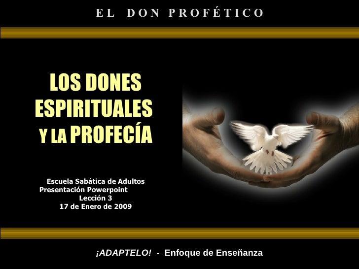 LOS DONES ESPIRITUALES  Y LA  PROFECÍA Escuela Sabática de Adultos Presentación Powerpoint  Lección 3 17 de Enero de 2009 ...