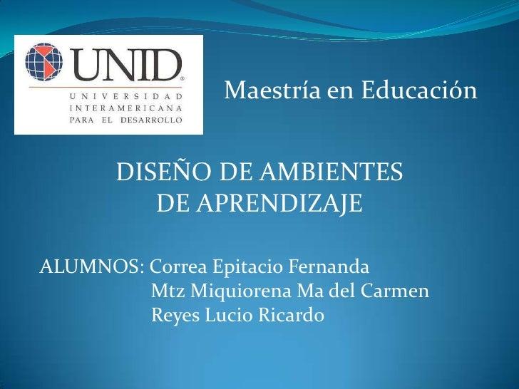 Maestría en Educación<br />DISEÑO DE AMBIENTES DE APRENDIZAJE<br />ALUMNOS: Correa Epitacio Fernanda<br />                ...