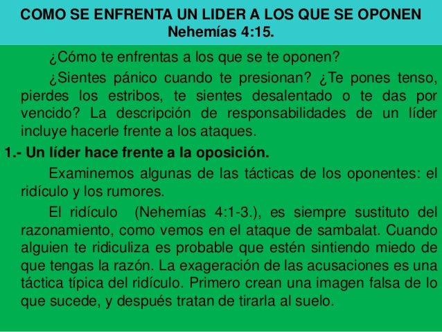 COMO SE ENFRENTA UN LIDER A LOS QUE SE OPONEN                 Nehemías 4:15.        ¿Cómo te enfrentas a los que se te opo...