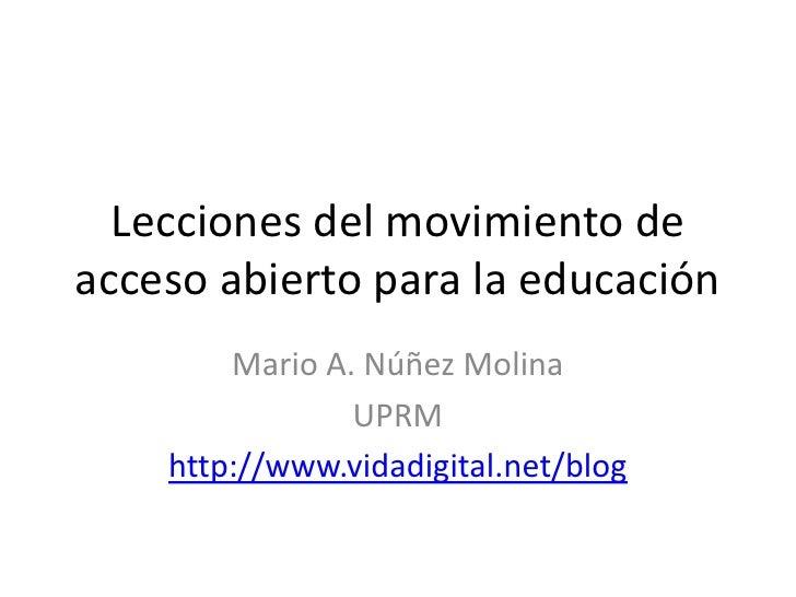 Lecciones del movimiento de acceso abierto para la educación<br />Mario A. Núñez Molina<br />UPRM <br />http://www.vidadig...
